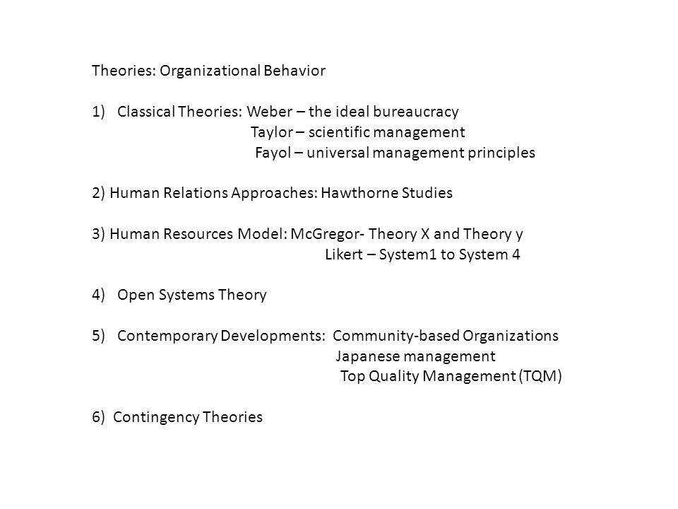 Theories: Organizational Behavior 1)Classical Theories: Weber – the ideal bureaucracy Taylor – scientific management Fayol – universal management prin