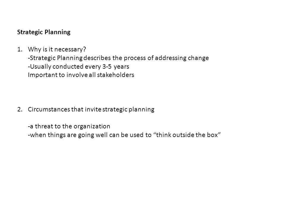 Strategic Planning 1.Why is it necessary? -Strategic Planning describes the process of addressing change -Usually conducted every 3-5 years Important