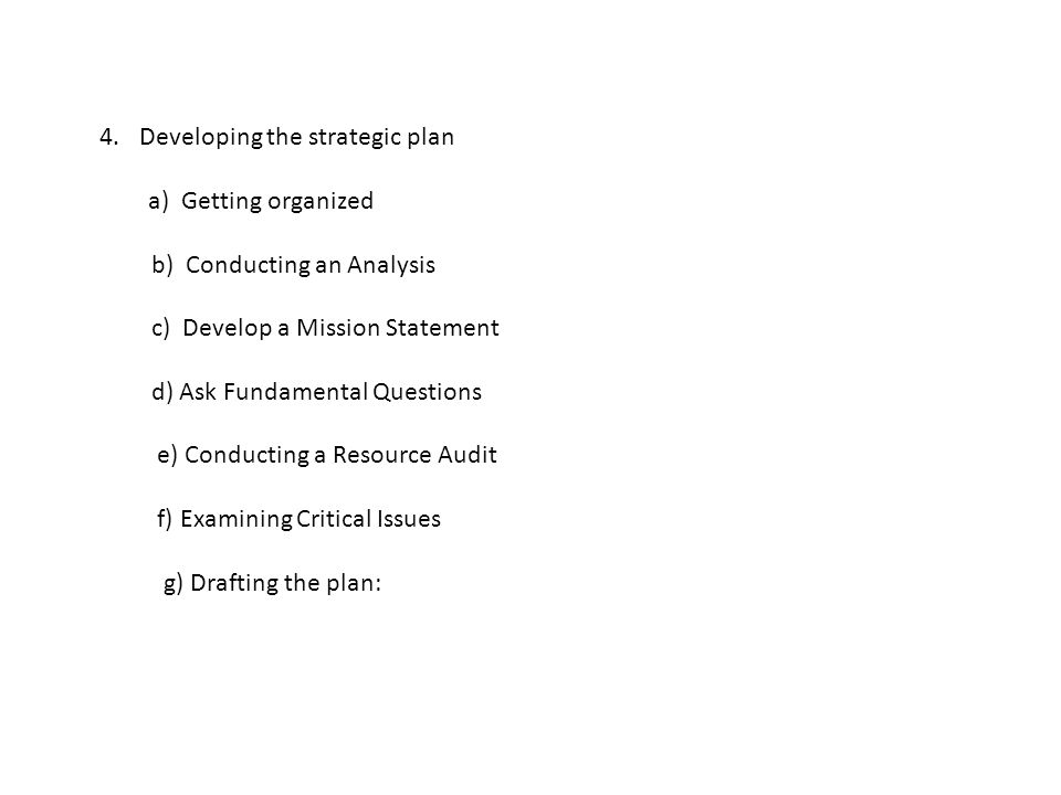 Draft plan includes: 1.Mission statement 2.Vision 3.Goals to be accomplished in 3-5 years 4.Internal strengths and weaknesses 5.External opportunities and threats 6.Critical issues facing the organization 7.Action plan for each critical issue 8.Accountability : timetable for each action item