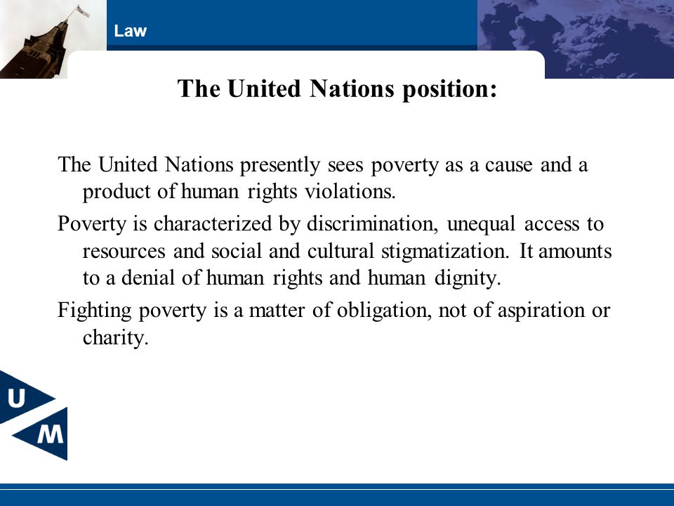 Law The United Nations position: The United Nations presently sees poverty as a cause and a product of human rights violations. Poverty is characteriz