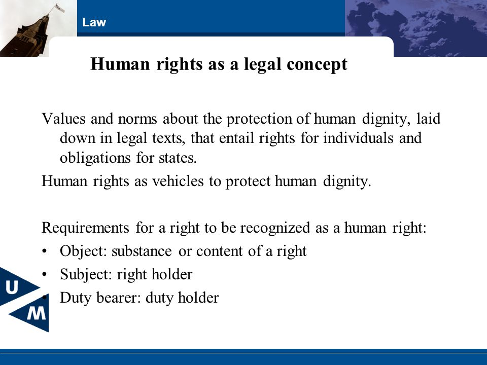 Law Human rights as a legal concept Values and norms about the protection of human dignity, laid down in legal texts, that entail rights for individua