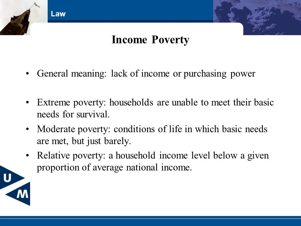 Law Income Poverty General meaning: lack of income or purchasing power Extreme poverty: households are unable to meet their basic needs for survival.