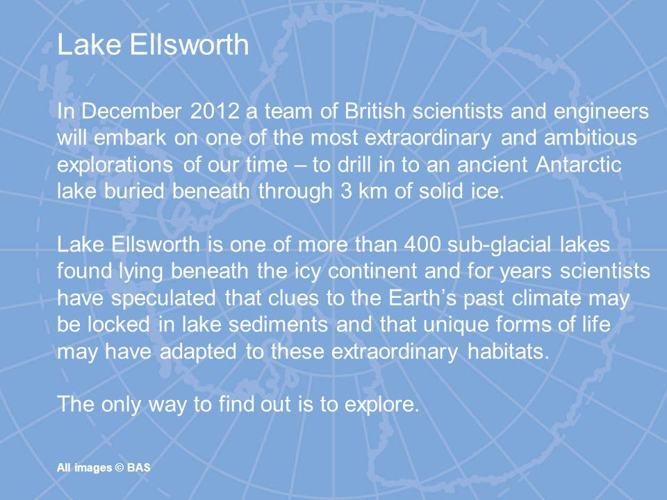 Lake Ellsworth In December 2012 a team of British scientists and engineers will embark on one of the most extraordinary and ambitious explorations of our time – to drill in to an ancient Antarctic lake buried beneath through 3 km of solid ice.
