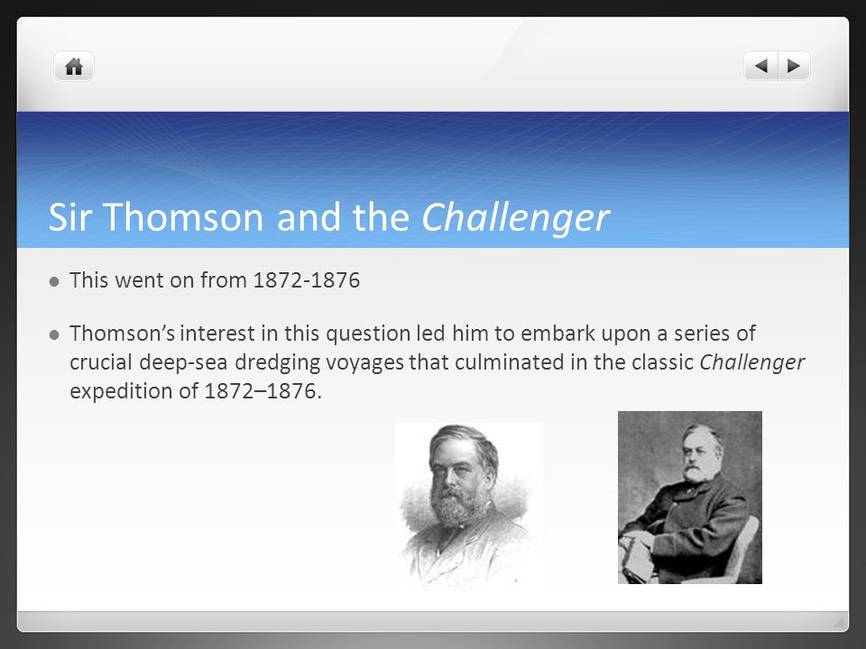 Sir Thomson and the Challenger This went on from 1872-1876 Thomson's interest in this question led him to embark upon a series of crucial deep-sea dredging voyages that culminated in the classic Challenger expedition of 1872–1876.