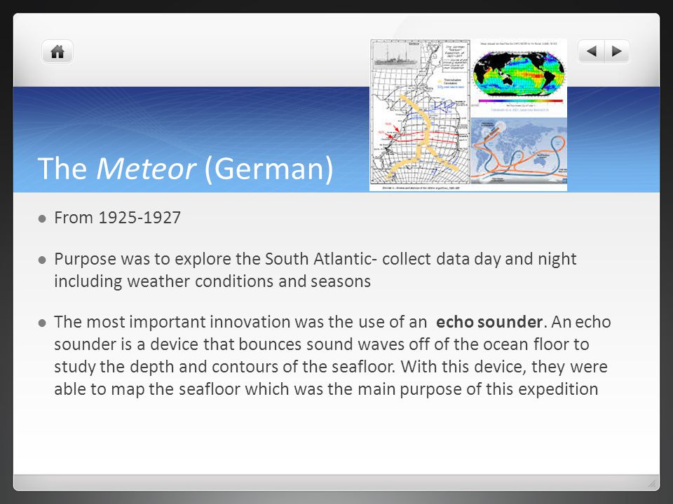 The Meteor (German) From 1925-1927 Purpose was to explore the South Atlantic- collect data day and night including weather conditions and seasons The most important innovation was the use of an echo sounder.