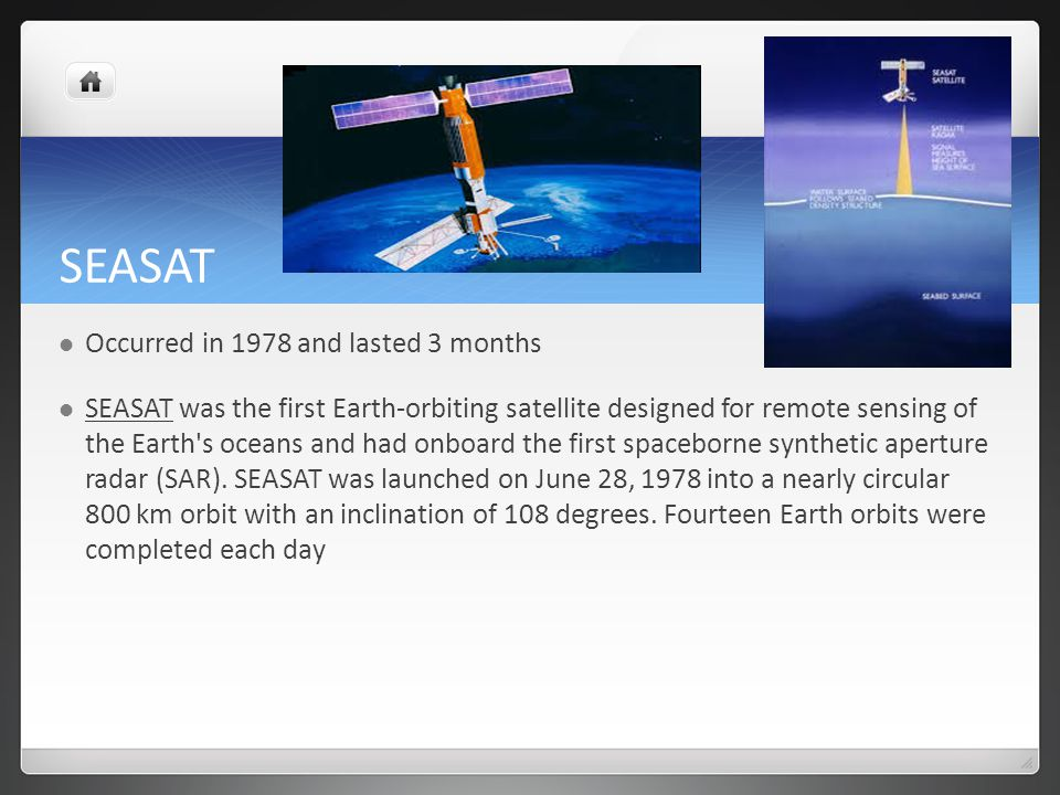 SEASAT Occurred in 1978 and lasted 3 months SEASAT was the first Earth-orbiting satellite designed for remote sensing of the Earth s oceans and had onboard the first spaceborne synthetic aperture radar (SAR).