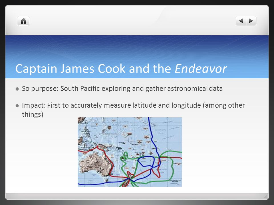 Captain James Cook and the Endeavor So purpose: South Pacific exploring and gather astronomical data Impact: First to accurately measure latitude and longitude (among other things)