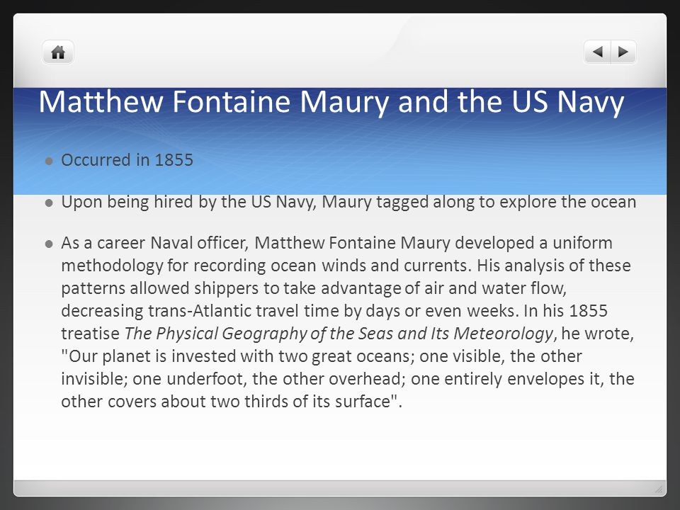 Matthew Fontaine Maury and the US Navy Occurred in 1855 Upon being hired by the US Navy, Maury tagged along to explore the ocean As a career Naval officer, Matthew Fontaine Maury developed a uniform methodology for recording ocean winds and currents.