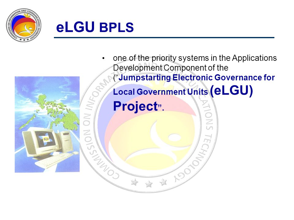 eLGU BPLS one of the priority systems in the Applications Development Component of the ( Jumpstarting Electronic Governance for Local Government Units (eLGU) Project .