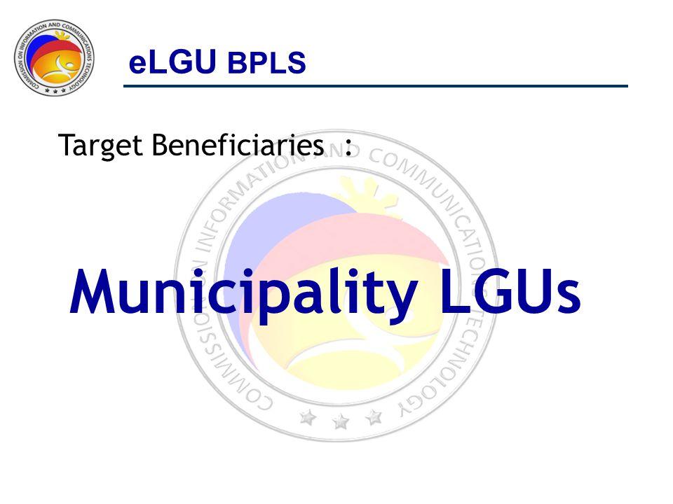 Target Beneficiaries : Municipality LGUs eLGU BPLS