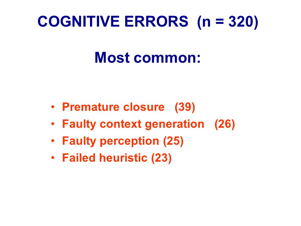 COGNITIVE ERRORS (n = 320) Most common: Premature closure (39) Faulty context generation (26) Faulty perception (25) Failed heuristic (23)