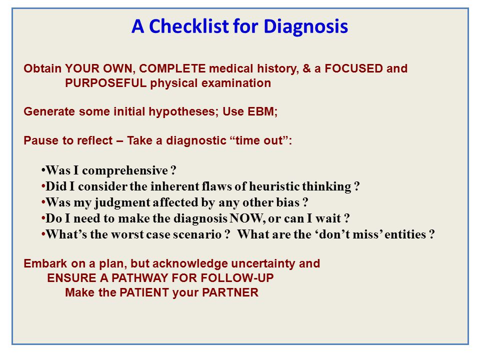 A Checklist for Diagnosis Obtain YOUR OWN, COMPLETE medical history, & a FOCUSED and PURPOSEFUL physical examination Generate some initial hypotheses; Use EBM; Pause to reflect – Take a diagnostic time out : Was I comprehensive .