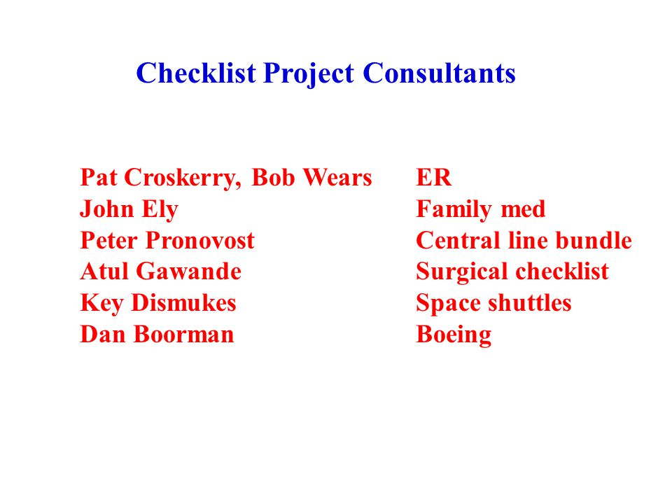 Pat Croskerry, Bob WearsER John ElyFamily med Peter PronovostCentral line bundle Atul Gawande Surgical checklist Key DismukesSpace shuttles Dan BoormanBoeing Checklist Project Consultants