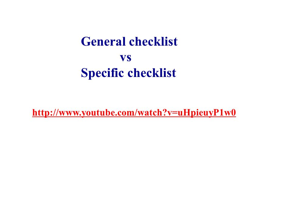 http://www.youtube.com/watch v=uHpieuyP1w0 General checklist vs Specific checklist