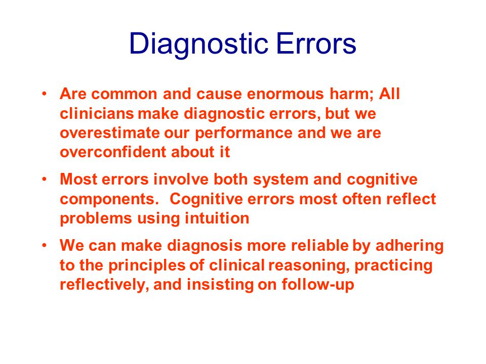 Diagnostic Errors Are common and cause enormous harm; All clinicians make diagnostic errors, but we overestimate our performance and we are overconfident about it Most errors involve both system and cognitive components.
