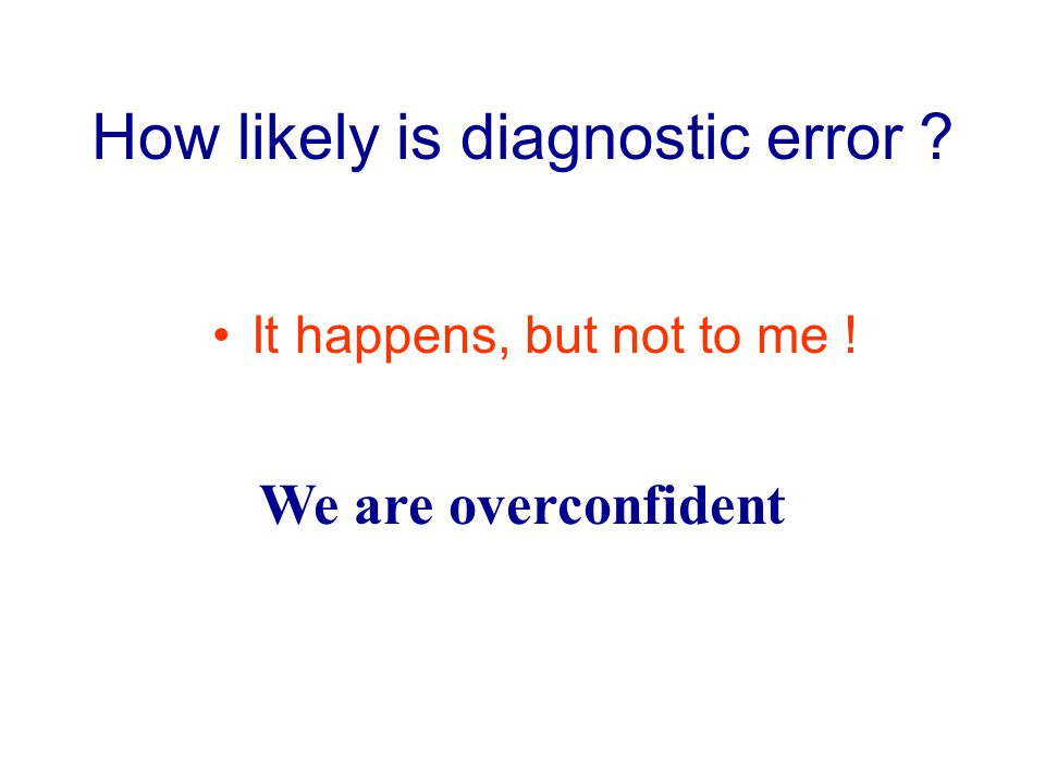 How likely is diagnostic error It happens, but not to me ! We are overconfident