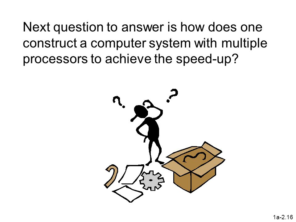 1a-2.16 Next question to answer is how does one construct a computer system with multiple processors to achieve the speed-up?