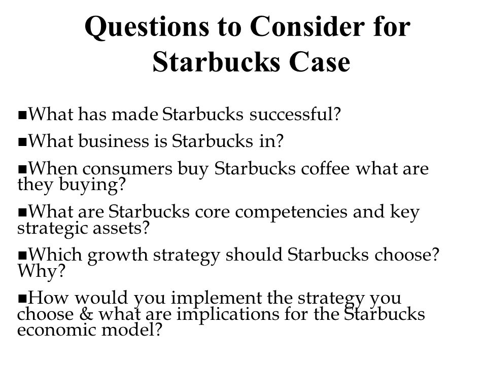 Questions to Consider for Starbucks Case n What has made Starbucks successful? n What business is Starbucks in? n When consumers buy Starbucks coffee