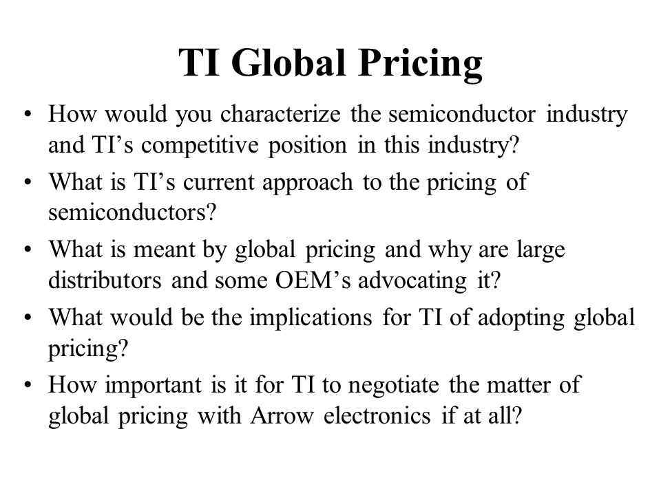 TI Global Pricing How would you characterize the semiconductor industry and TI's competitive position in this industry? What is TI's current approach