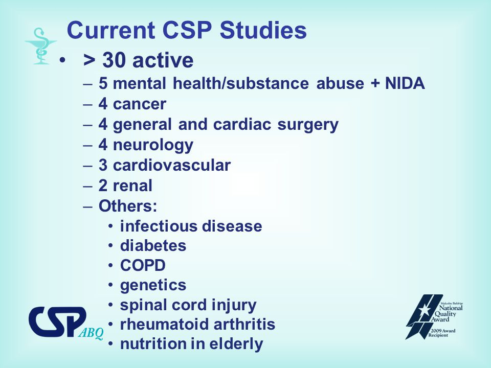 Current CSP Studies > 30 active –5 mental health/substance abuse + NIDA –4 cancer –4 general and cardiac surgery –4 neurology –3 cardiovascular –2 renal –Others: infectious disease diabetes COPD genetics spinal cord injury rheumatoid arthritis nutrition in elderly