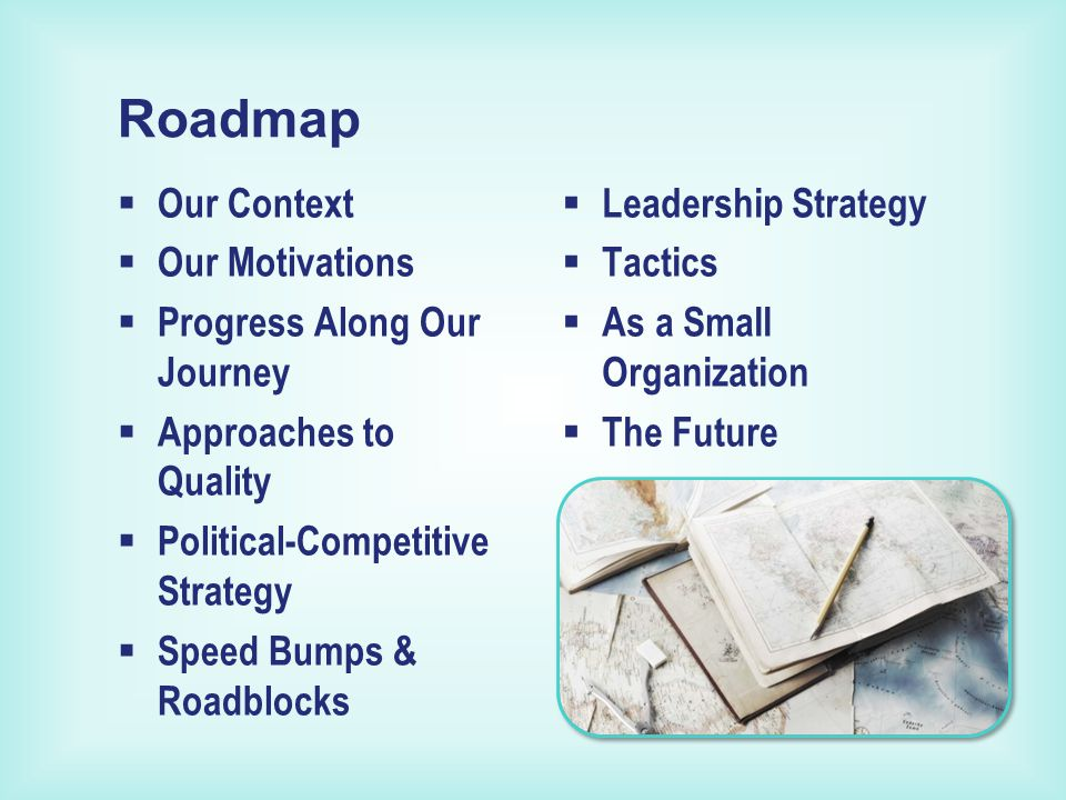  Leadership Strategy  Tactics  As a Small Organization  The Future  Our Context  Our Motivations  Progress Along Our Journey  Approaches to Quality  Political-Competitive Strategy  Speed Bumps & Roadblocks Roadmap