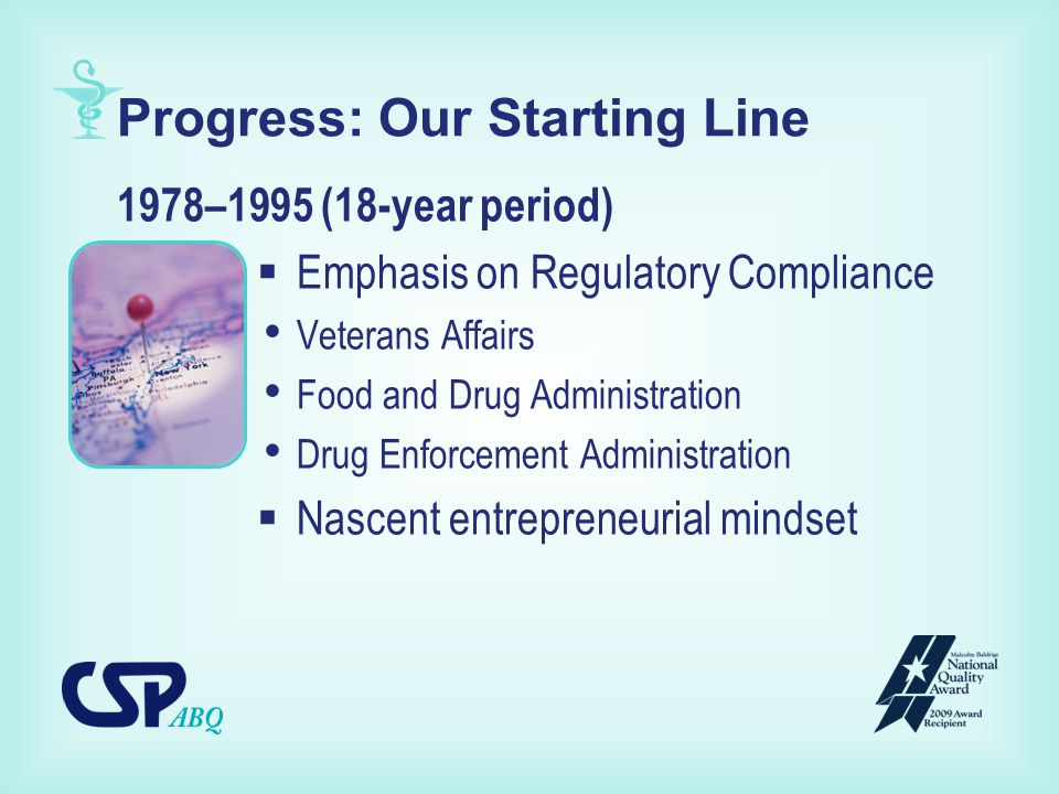 Progress: Our Starting Line 1978–1995 (18-year period)  Emphasis on Regulatory Compliance Veterans Affairs Food and Drug Administration Drug Enforcement Administration  Nascent entrepreneurial mindset
