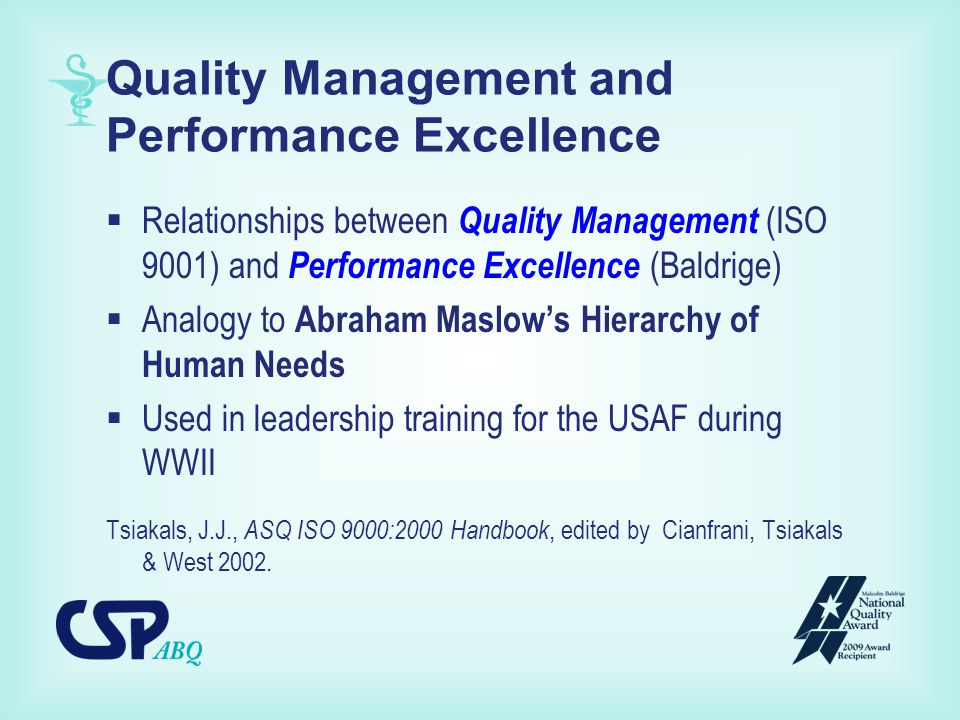 Quality Management and Performance Excellence  Relationships between Quality Management (ISO 9001) and Performance Excellence (Baldrige)  Analogy to Abraham Maslow's Hierarchy of Human Needs  Used in leadership training for the USAF during WWII Tsiakals, J.J., ASQ ISO 9000:2000 Handbook, edited by Cianfrani, Tsiakals & West 2002.