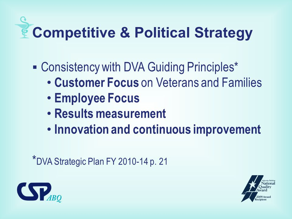Competitive & Political Strategy  Consistency with DVA Guiding Principles* Customer Focus on Veterans and Families Employee Focus Results measurement Innovation and continuous improvement * DVA Strategic Plan FY 2010-14 p.