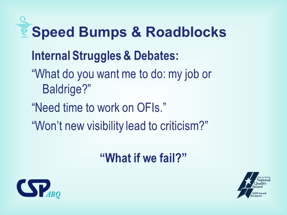 Speed Bumps & Roadblocks Internal Struggles & Debates: What do you want me to do: my job or Baldrige Need time to work on OFIs. Won't new visibility lead to criticism What if we fail