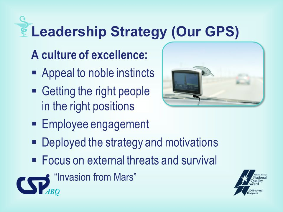 Leadership Strategy (Our GPS) A culture of excellence:  Appeal to noble instincts  Getting the right people in the right positions  Employee engagement  Deployed the strategy and motivations  Focus on external threats and survival Invasion from Mars