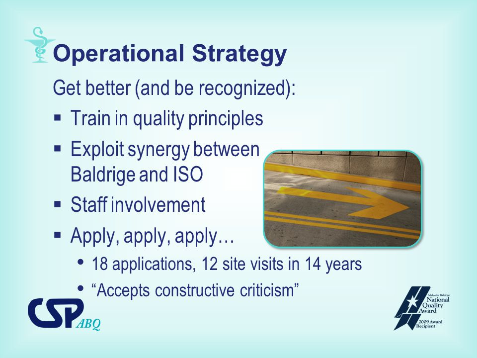 Operational Strategy Get better (and be recognized):  Train in quality principles  Exploit synergy between Baldrige and ISO  Staff involvement  Apply, apply, apply… 18 applications, 12 site visits in 14 years Accepts constructive criticism