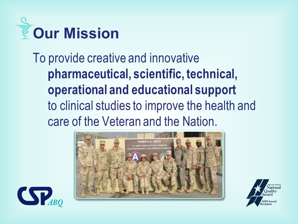Our Mission To provide creative and innovative pharmaceutical, scientific, technical, operational and educational support to clinical studies to improve the health and care of the Veteran and the Nation.
