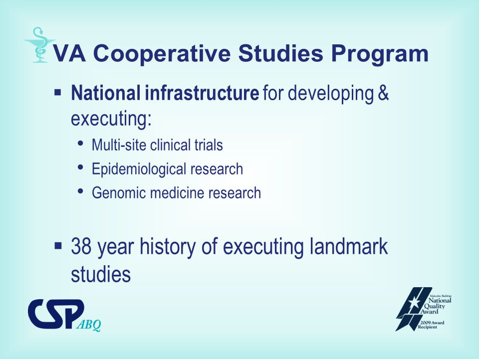 VA Cooperative Studies Program  National infrastructure for developing & executing: Multi-site clinical trials Epidemiological research Genomic medicine research  38 year history of executing landmark studies