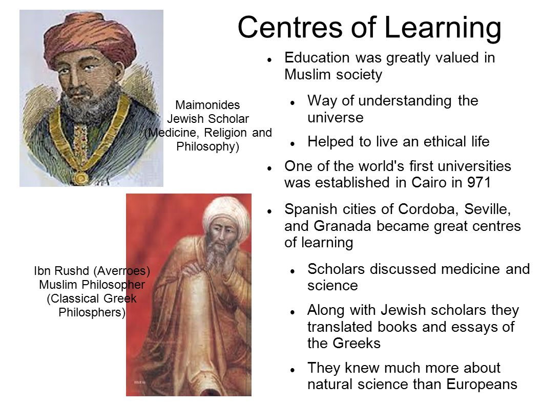 Centres of Learning Education was greatly valued in Muslim society Way of understanding the universe Helped to live an ethical life One of the world s first universities was established in Cairo in 971 Spanish cities of Cordoba, Seville, and Granada became great centres of learning Scholars discussed medicine and science Along with Jewish scholars they translated books and essays of the Greeks They knew much more about natural science than Europeans Maimonides Jewish Scholar (Medicine, Religion and Philosophy) Ibn Rushd (Averroes) Muslim Philosopher (Classical Greek Philosphers)