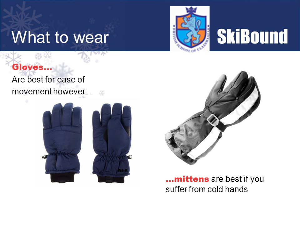 Gloves... Are best for ease of movement however......mittens are best if you suffer from cold hands What to wear