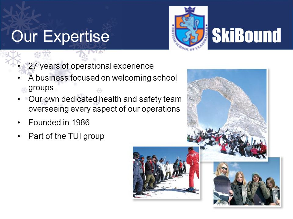27 years of operational experience A business focused on welcoming school groups Our own dedicated health and safety team overseeing every aspect of our operations Founded in 1986 Part of the TUI group Our Expertise