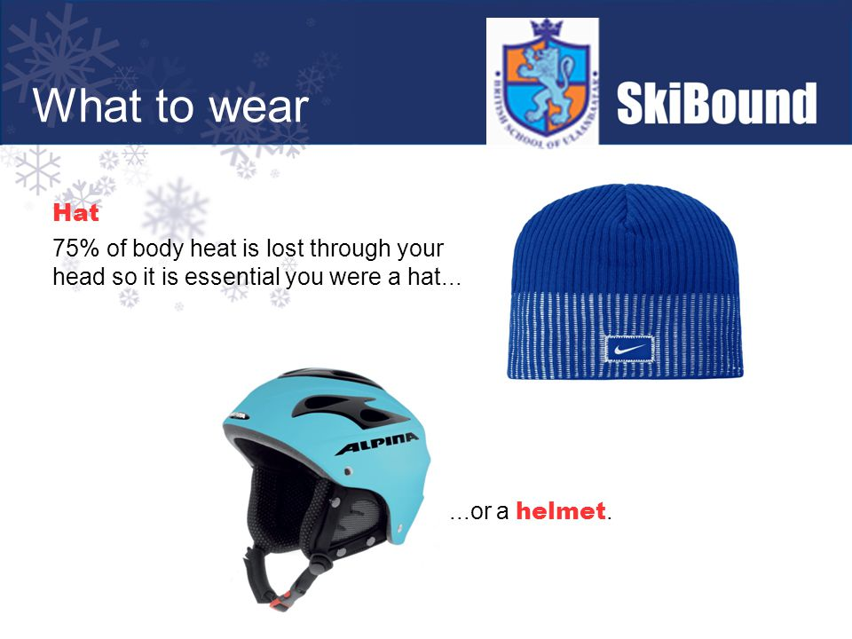 Hat 75% of body heat is lost through your head so it is essential you were a hat......or a helmet.