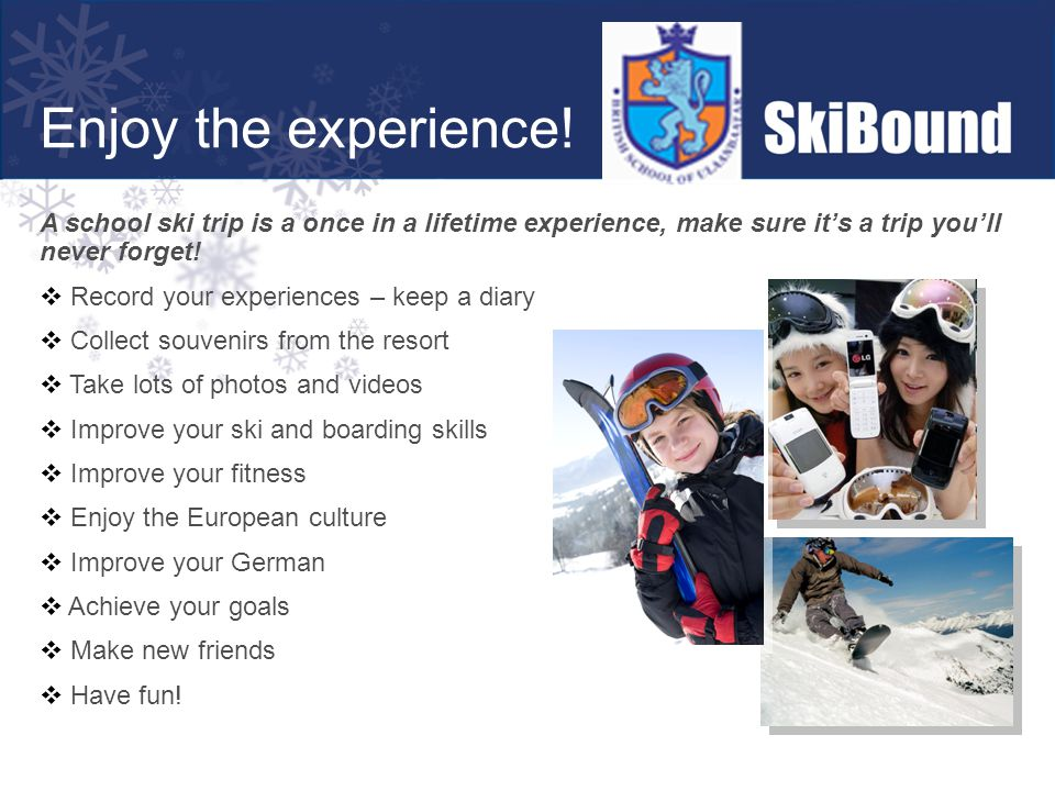 Enjoy the experience! A school ski trip is a once in a lifetime experience, make sure it's a trip you'll never forget!  Record your experiences – kee