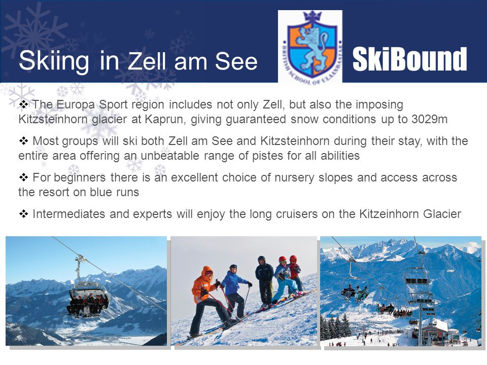 Skiing in Zell am See  The Europa Sport region includes not only Zell, but also the imposing Kitzsteinhorn glacier at Kaprun, giving guaranteed snow conditions up to 3029m  Most groups will ski both Zell am See and Kitzsteinhorn during their stay, with the entire area offering an unbeatable range of pistes for all abilities  For beginners there is an excellent choice of nursery slopes and access across the resort on blue runs  Intermediates and experts will enjoy the long cruisers on the Kitzeinhorn Glacier