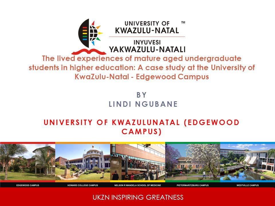 UKZN INSPIRING GREATNESS The lived experiences of mature aged undergraduate students in higher education: A case study at the University of KwaZulu-Natal - Edgewood Campus BY LINDI NGUBANE UNIVERSITY OF KWAZULUNATAL (EDGEWOOD CAMPUS)
