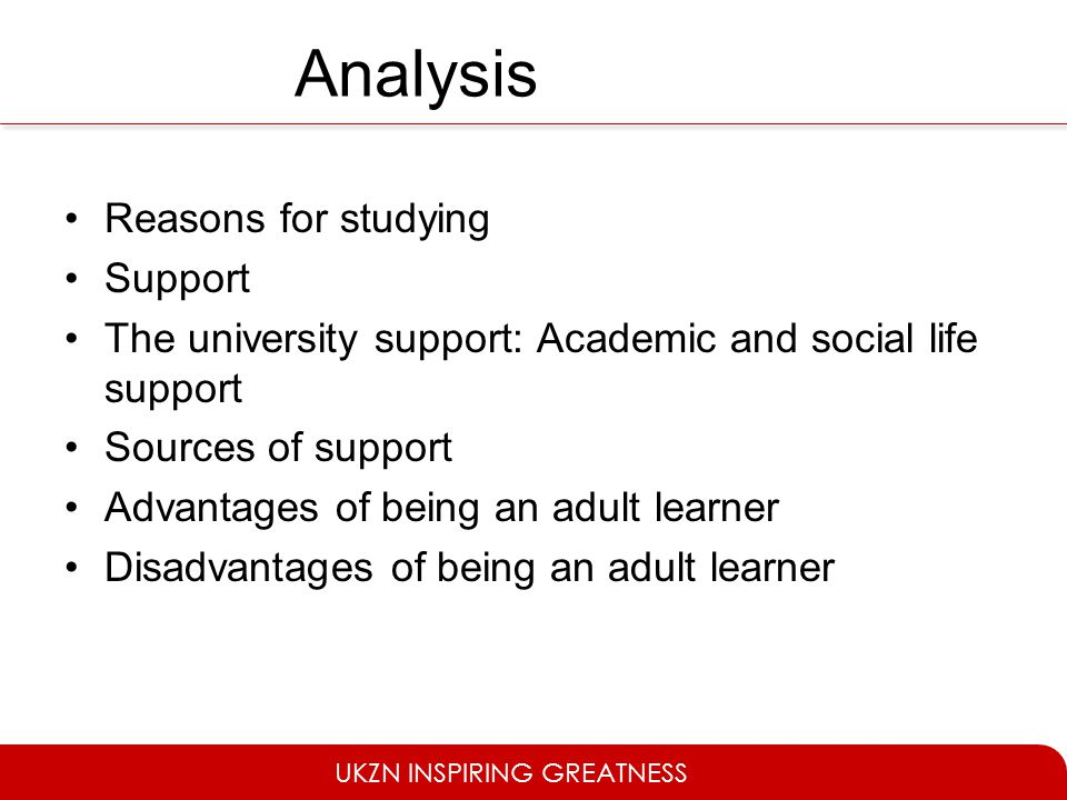 UKZN INSPIRING GREATNESS Analysis Reasons for studying Support The university support: Academic and social life support Sources of support Advantages of being an adult learner Disadvantages of being an adult learner