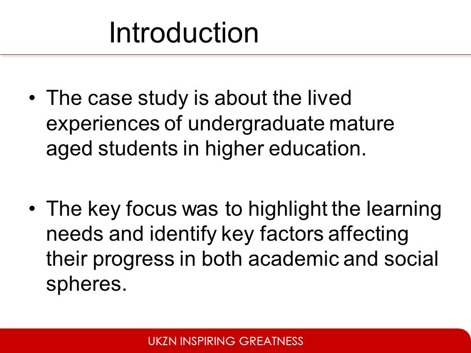 UKZN INSPIRING GREATNESS Introduction The case study is about the lived experiences of undergraduate mature aged students in higher education. The key