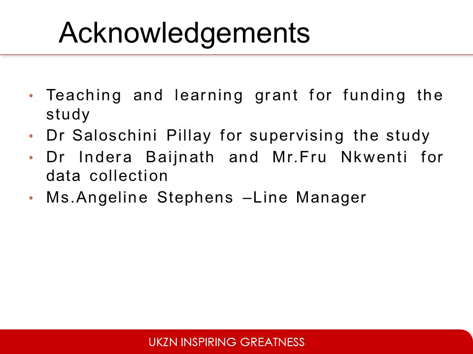 UKZN INSPIRING GREATNESS Acknowledgements Teaching and learning grant for funding the study Dr Saloschini Pillay for supervising the study Dr Indera Baijnath and Mr.Fru Nkwenti for data collection Ms.Angeline Stephens –Line Manager