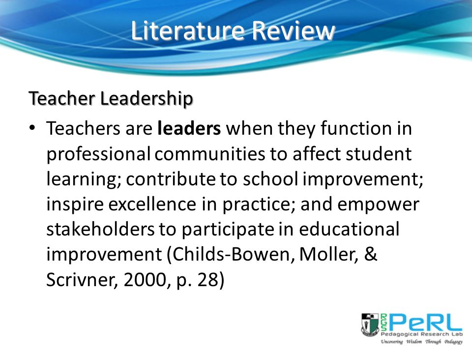 Literature Review Teacher Leadership Teachers are leaders when they function in professional communities to affect student learning; contribute to school improvement; inspire excellence in practice; and empower stakeholders to participate in educational improvement (Childs-Bowen, Moller, & Scrivner, 2000, p.