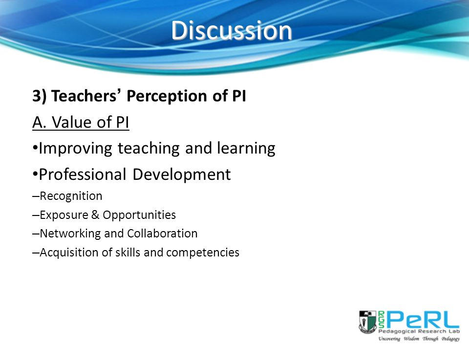 Discussion 3) Teachers' Perception of PI A. Value of PI Improving teaching and learning Professional Development – Recognition – Exposure & Opportunit