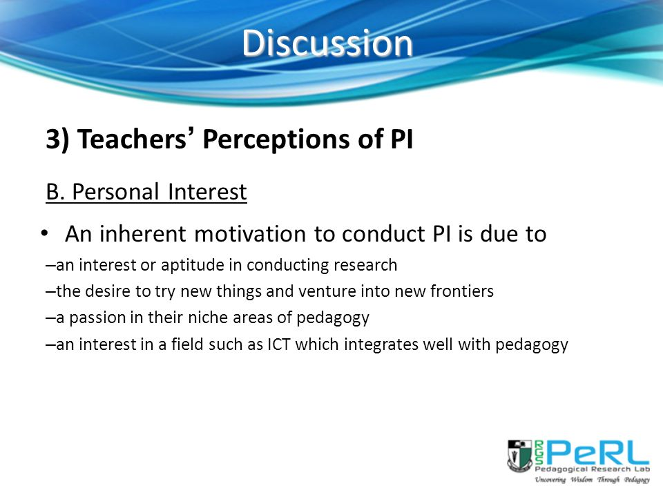Discussion 3) Teachers' Perceptions of PI B. Personal Interest An inherent motivation to conduct PI is due to – an interest or aptitude in conducting