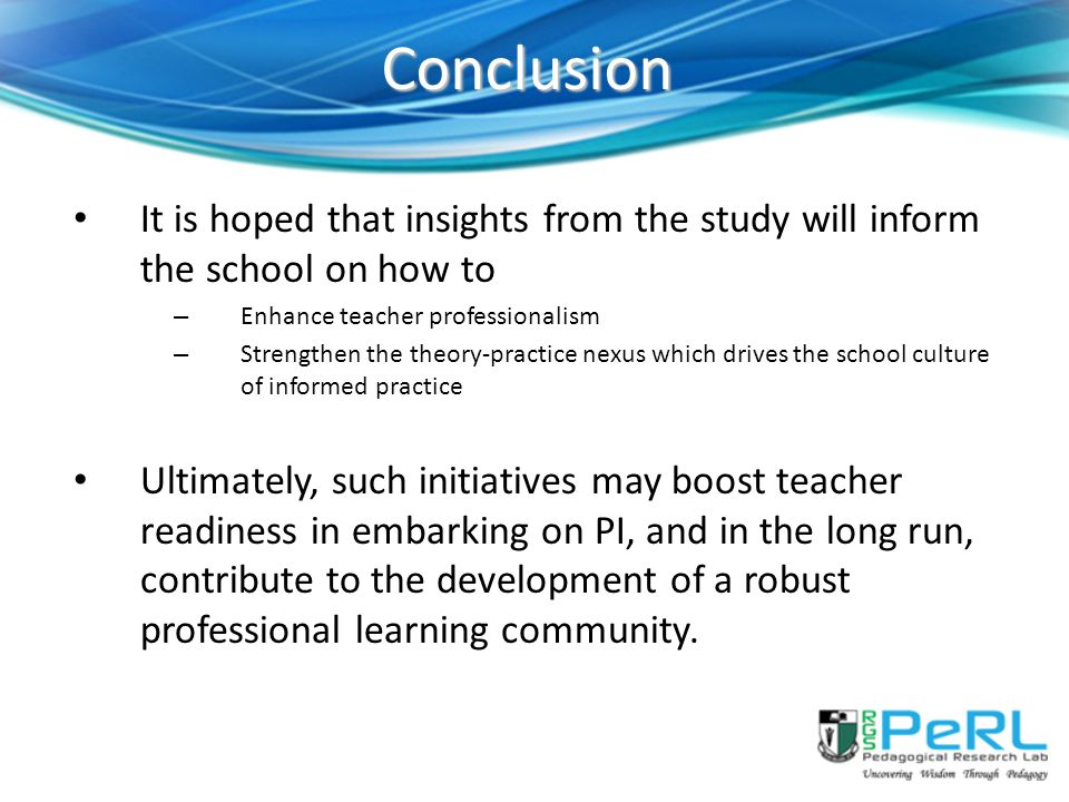 Conclusion It is hoped that insights from the study will inform the school on how to – Enhance teacher professionalism – Strengthen the theory-practice nexus which drives the school culture of informed practice Ultimately, such initiatives may boost teacher readiness in embarking on PI, and in the long run, contribute to the development of a robust professional learning community.