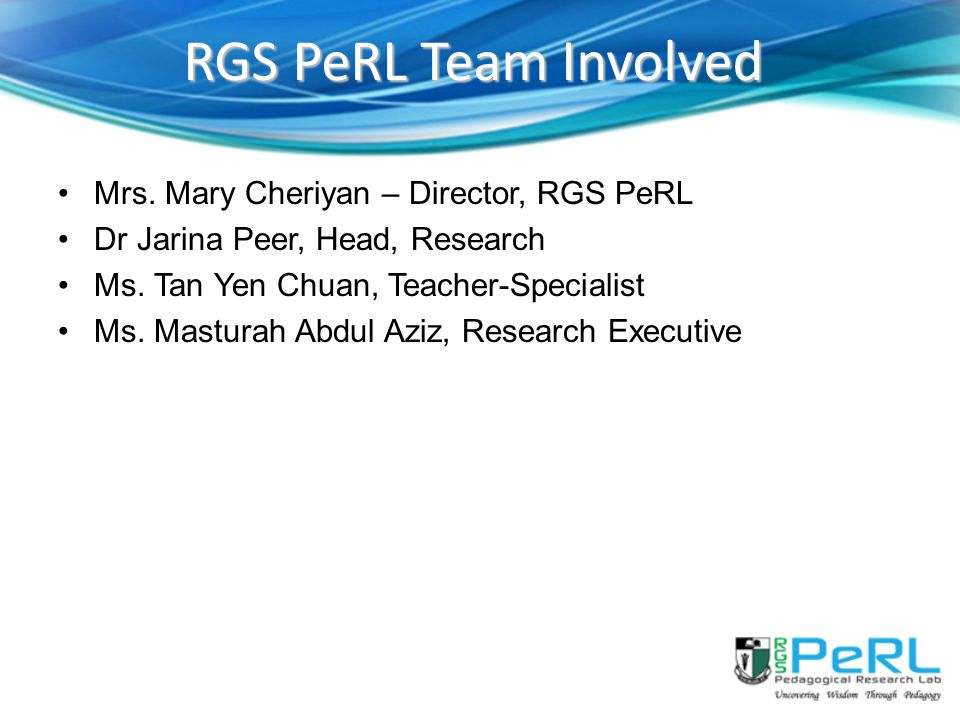 RGS PeRL Team Involved Mrs.Mary Cheriyan – Director, RGS PeRL Dr Jarina Peer, Head, Research Ms.