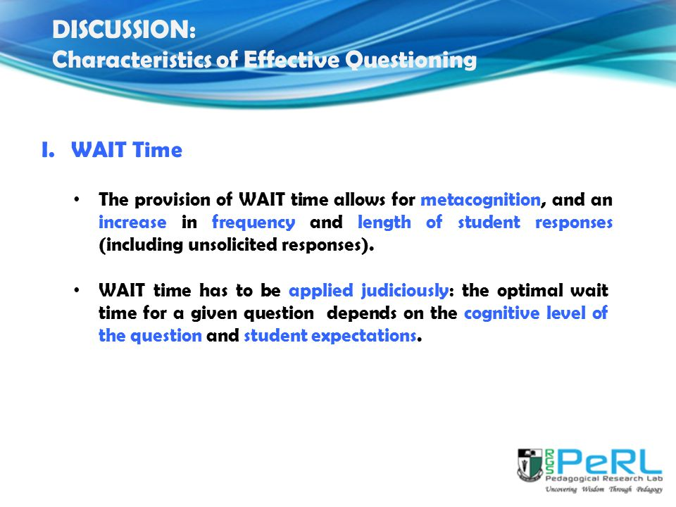 The provision of WAIT time allows for metacognition, and an increase in frequency and length of student responses (including unsolicited responses).