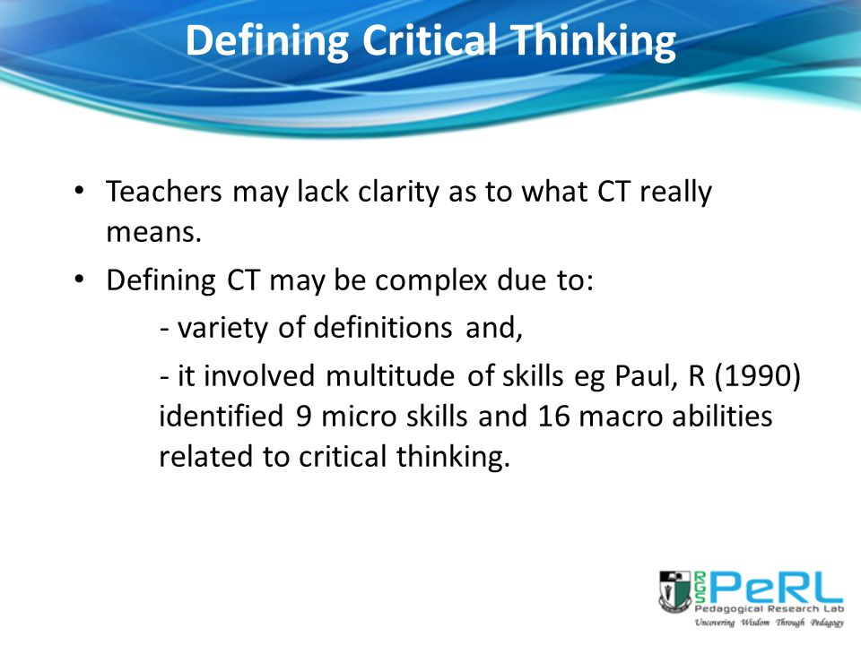 Defining Critical Thinking Teachers may lack clarity as to what CT really means.